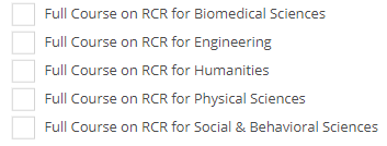 RCR courses are specific to certain disciplines. This picture shows their are RCR courses available for those in the Biomedical Sciences, Engineering, Humanities, Physical Sciences, and Social and Behavioral Sciences